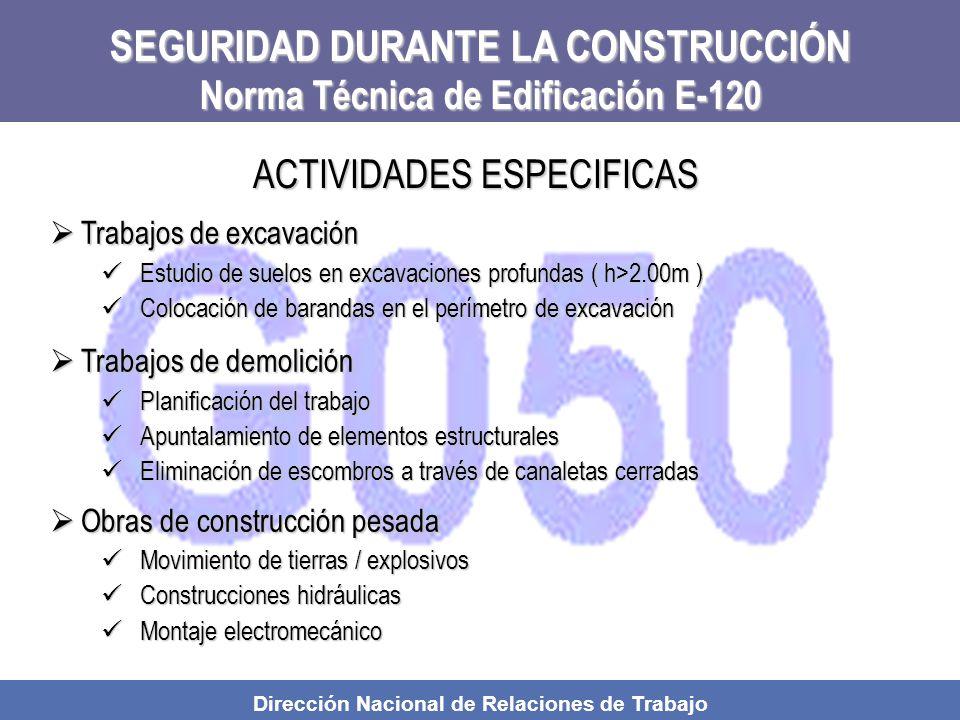 Dirección Nacional de Relaciones de Trabajo SEGURIDAD DURANTE LA CONSTRUCCIÓN Norma Técnica de Edificación E-120 Trabajos de excavación Trabajos de excavación Estudio de suelos en excavaciones profundas ( h>2.00m ) Estudio de suelos en excavaciones profundas ( h>2.00m ) Colocación de barandas en el perímetro de excavación Colocación de barandas en el perímetro de excavación Trabajos de demolición Trabajos de demolición Planificación del trabajo Planificación del trabajo Apuntalamiento de elementos estructurales Apuntalamiento de elementos estructurales Eliminación de escombros a través de canaletas cerradas Eliminación de escombros a través de canaletas cerradas Obras de construcción pesada Obras de construcción pesada Movimiento de tierras / explosivos Movimiento de tierras / explosivos Construcciones hidráulicas Construcciones hidráulicas Montaje electromecánico Montaje electromecánico ACTIVIDADES ESPECIFICAS