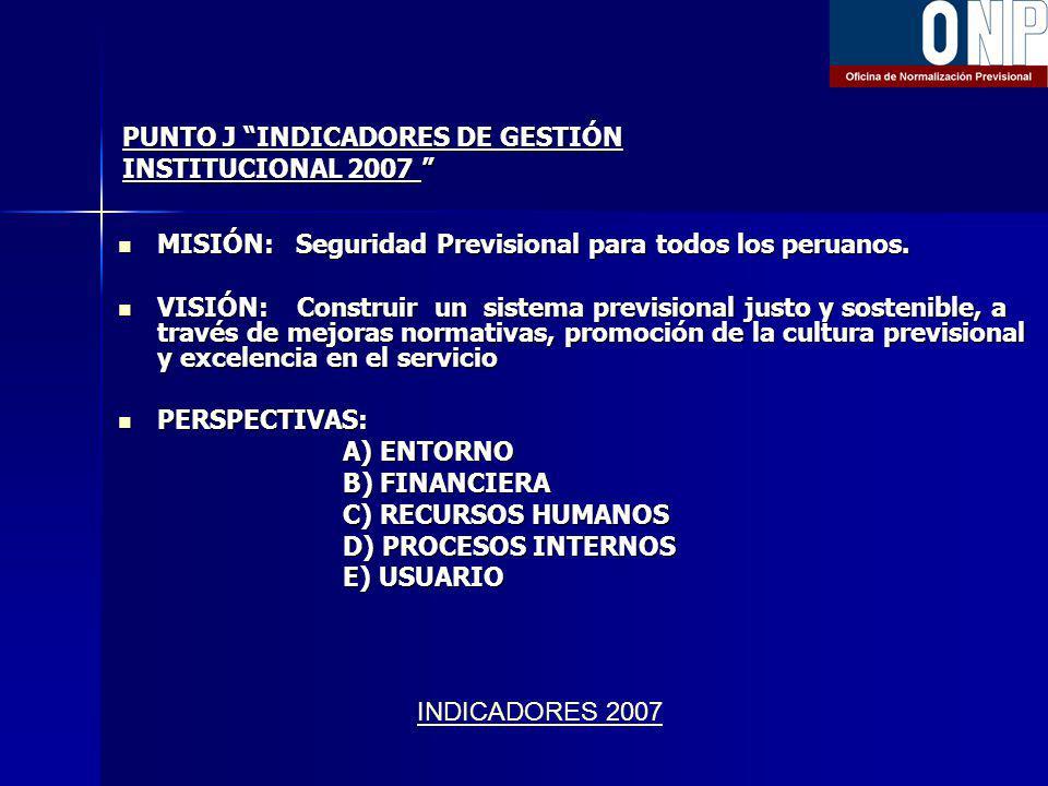 PUNTO J INDICADORES DE GESTIÓN INSTITUCIONAL 2007 PUNTO J INDICADORES DE GESTIÓN INSTITUCIONAL 2007 MISIÓN: Seguridad Previsional para todos los peruanos.