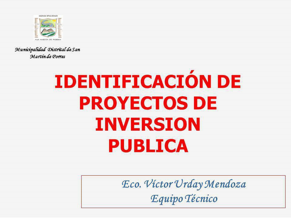 IDENTIFICACIÓN DE PROYECTOS DE INVERSION PUBLICA Eco. Víctor Urday Mendoza Equipo Técnico Municipalidad Distrital de San Martín de Porres
