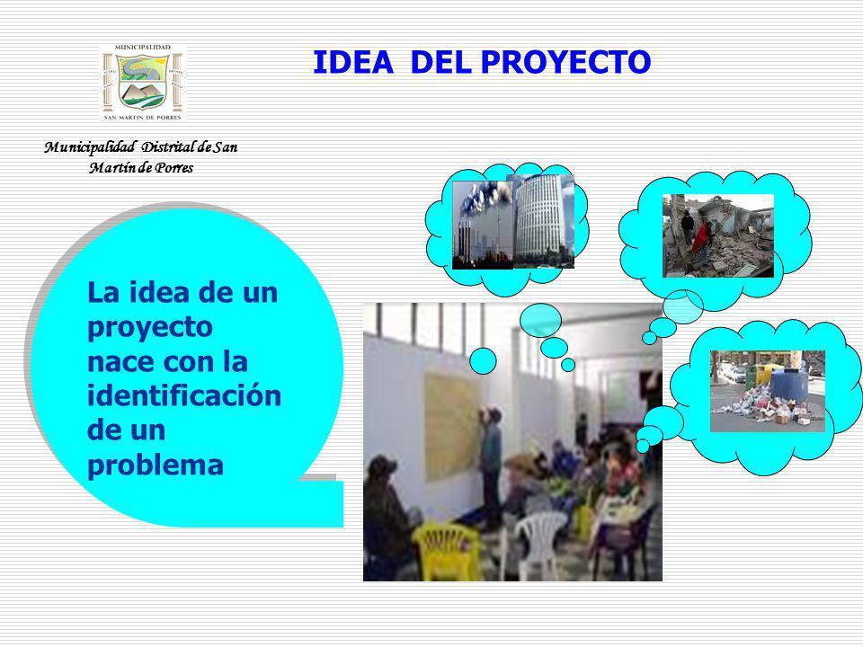 IDEA DEL PROYECTO La idea de un proyecto nace con la identificación de un problema Municipalidad Distrital de San Martín de Porres