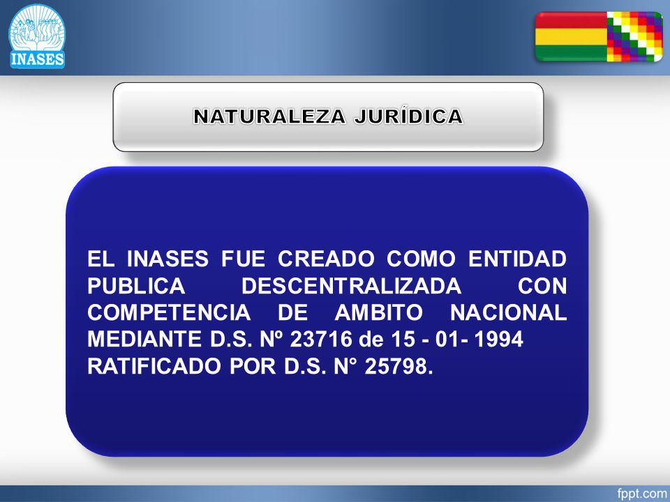 EL INASES FUE CREADO COMO ENTIDAD PUBLICA DESCENTRALIZADA CON COMPETENCIA DE AMBITO NACIONAL MEDIANTE D.S. Nº 23716 de 15 - 01- 1994 RATIFICADO POR D.