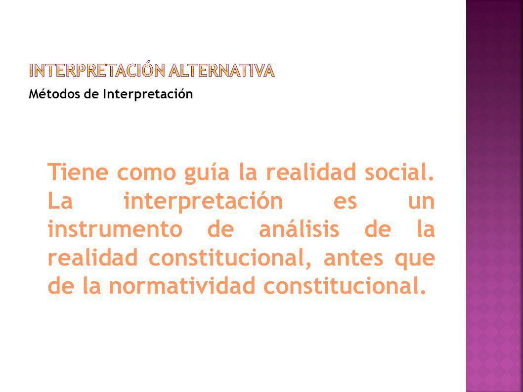 Métodos de Interpretación Tiene como guía la realidad social. La interpretación es un instrumento de análisis de la realidad constitucional, antes que