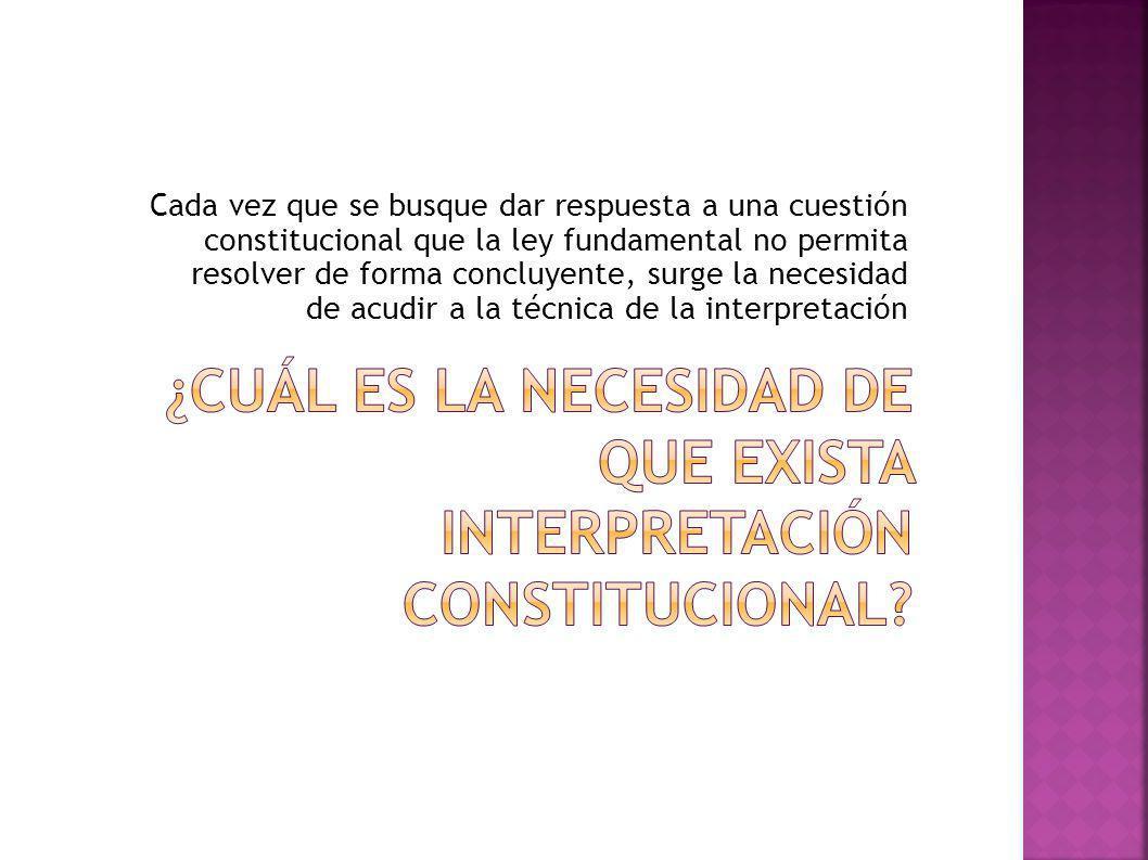 Cada vez que se busque dar respuesta a una cuestión constitucional que la ley fundamental no permita resolver de forma concluyente, surge la necesidad