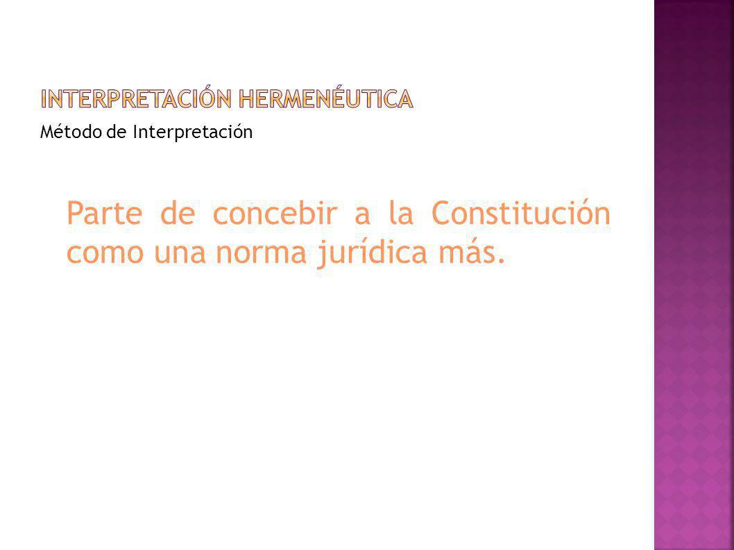 Método de Interpretación Parte de concebir a la Constitución como una norma jurídica más.