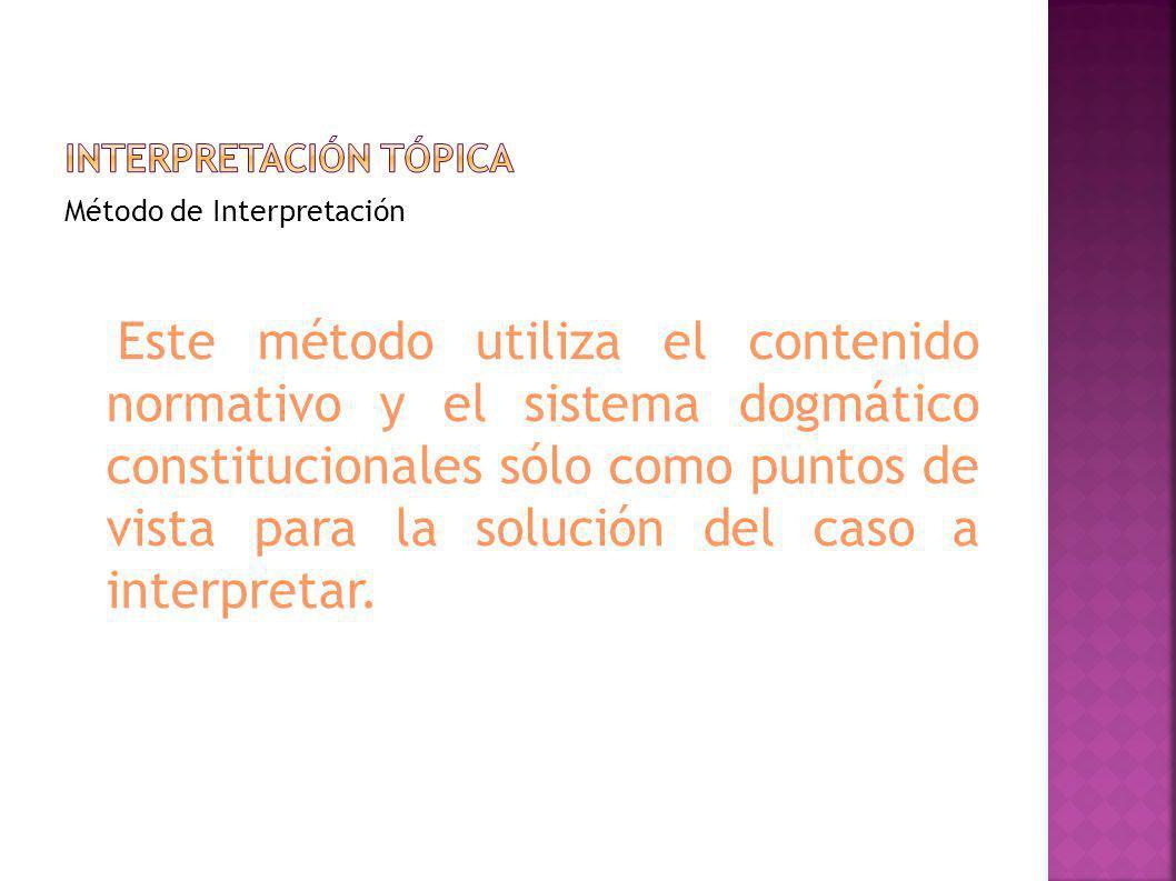 Método de Interpretación Este método utiliza el contenido normativo y el sistema dogmático constitucionales sólo como puntos de vista para la solución