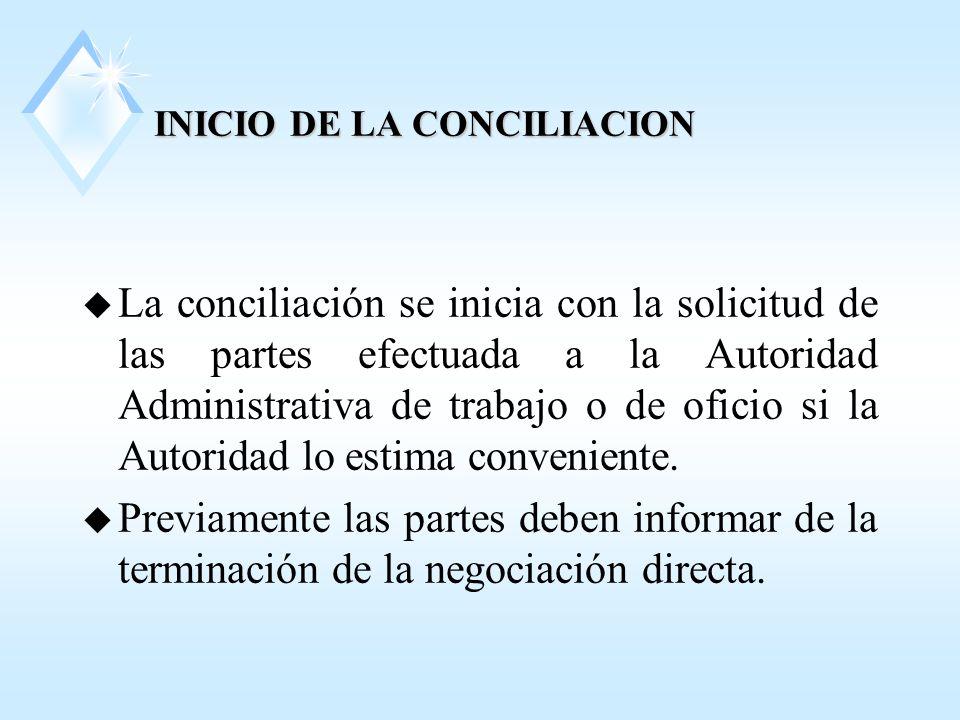 INICIO DE LA CONCILIACION u La conciliación se inicia con la solicitud de las partes efectuada a la Autoridad Administrativa de trabajo o de oficio si la Autoridad lo estima conveniente.