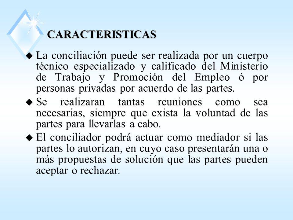 CARACTERISTICAS u La conciliación puede ser realizada por un cuerpo técnico especializado y calificado del Ministerio de Trabajo y Promoción del Empleo ó por personas privadas por acuerdo de las partes.
