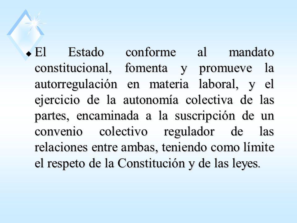 El Estado conforme al mandato constitucional, fomenta y promueve la autorregulación en materia laboral, y el ejercicio de la autonomía colectiva de las partes, encaminada a la suscripción de un convenio colectivo regulador de las relaciones entre ambas, teniendo como límite el respeto de la Constitución y de las leyes.