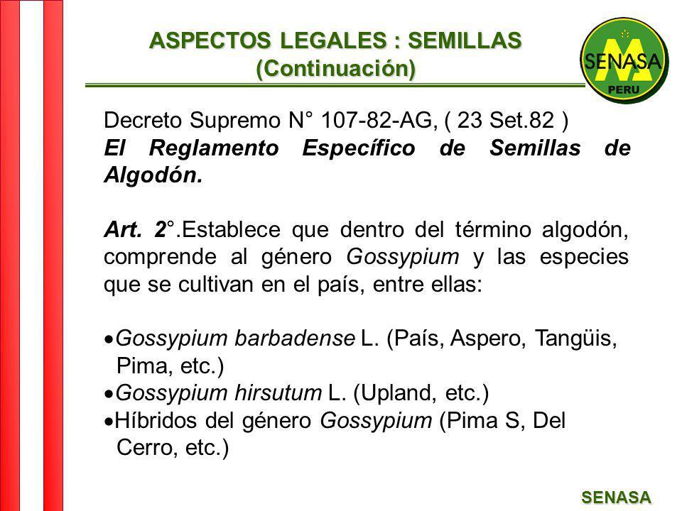 SENASA ASPECTOS LEGALES : SEMILLAS (Continuación) Decreto Supremo N° 107-82-AG, ( 23 Set.82 ) El Reglamento Específico de Semillas de Algodón. Art. 2°