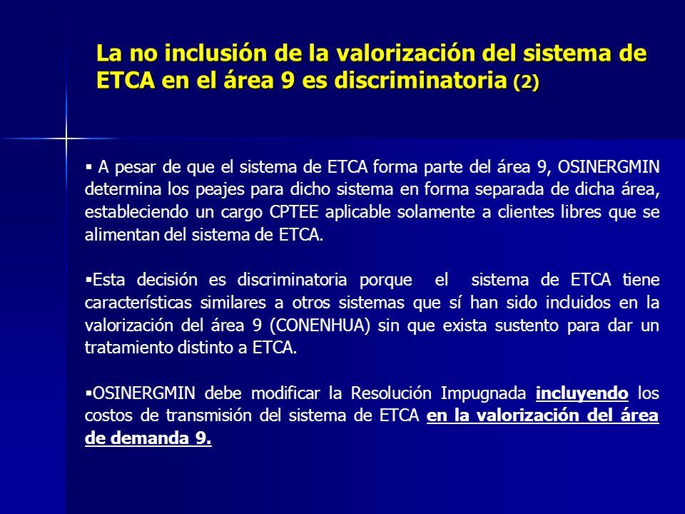 La no inclusión de la valorización del sistema de ETCA en el área 9 es discriminatoria (2) A pesar de que el sistema de ETCA forma parte del área 9, OSINERGMIN determina los peajes para dicho sistema en forma separada de dicha área, estableciendo un cargo CPTEE aplicable solamente a clientes libres que se alimentan del sistema de ETCA.