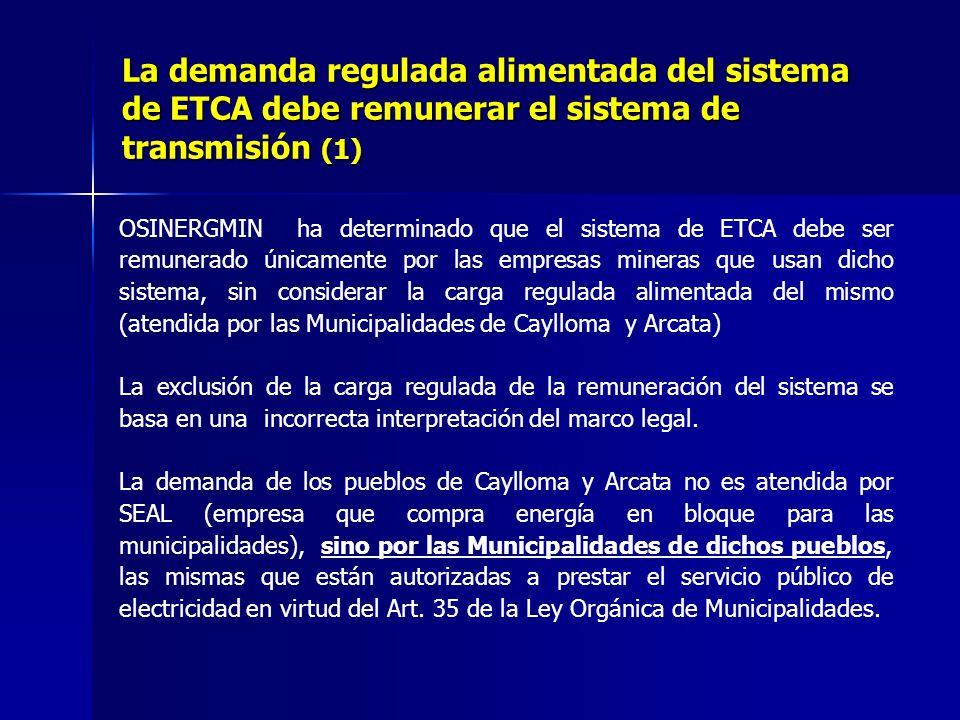 OSINERGMIN ha determinado que el sistema de ETCA debe ser remunerado únicamente por las empresas mineras que usan dicho sistema, sin considerar la carga regulada alimentada del mismo (atendida por las Municipalidades de Caylloma y Arcata) La exclusión de la carga regulada de la remuneración del sistema se basa en una incorrecta interpretación del marco legal.