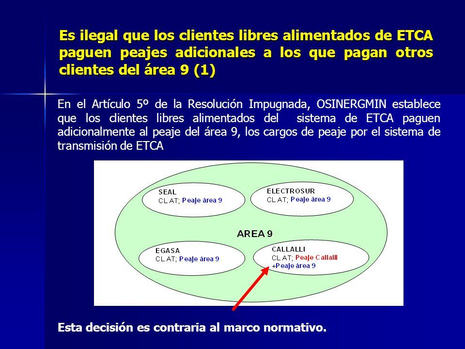 Es ilegal que los clientes libres alimentados de ETCA paguen peajes adicionales a los que pagan otros clientes del área 9 (1) En el Artículo 5º de la Resolución Impugnada, OSINERGMIN establece que los clientes libres alimentados del sistema de ETCA paguen adicionalmente al peaje del área 9, los cargos de peaje por el sistema de transmisión de ETCA Esta decisión es contraria al marco normativo.