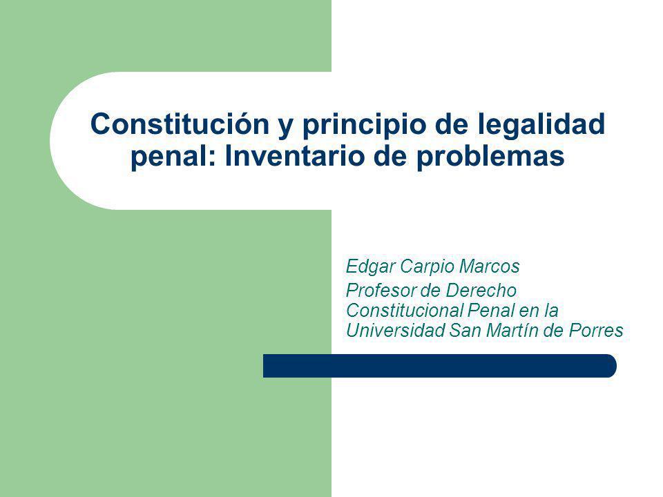 Constitución y principio de legalidad penal: Inventario de problemas Edgar Carpio Marcos Profesor de Derecho Constitucional Penal en la Universidad Sa