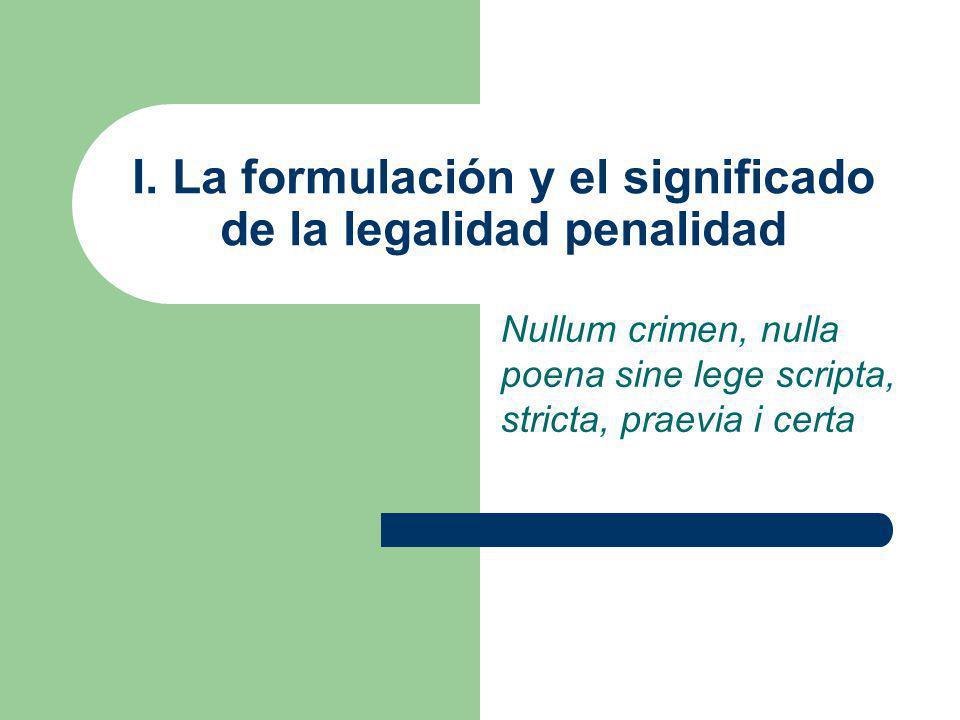 I. La formulación y el significado de la legalidad penalidad Nullum crimen, nulla poena sine lege scripta, stricta, praevia i certa