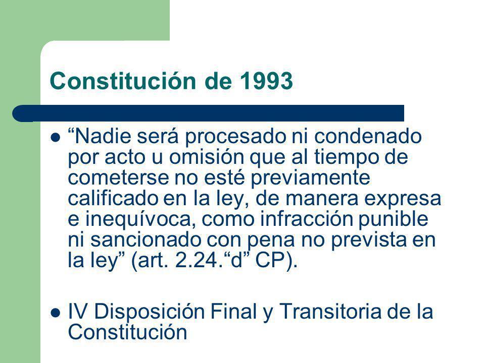 Constitución de 1993 Nadie será procesado ni condenado por acto u omisión que al tiempo de cometerse no esté previamente calificado en la ley, de mane