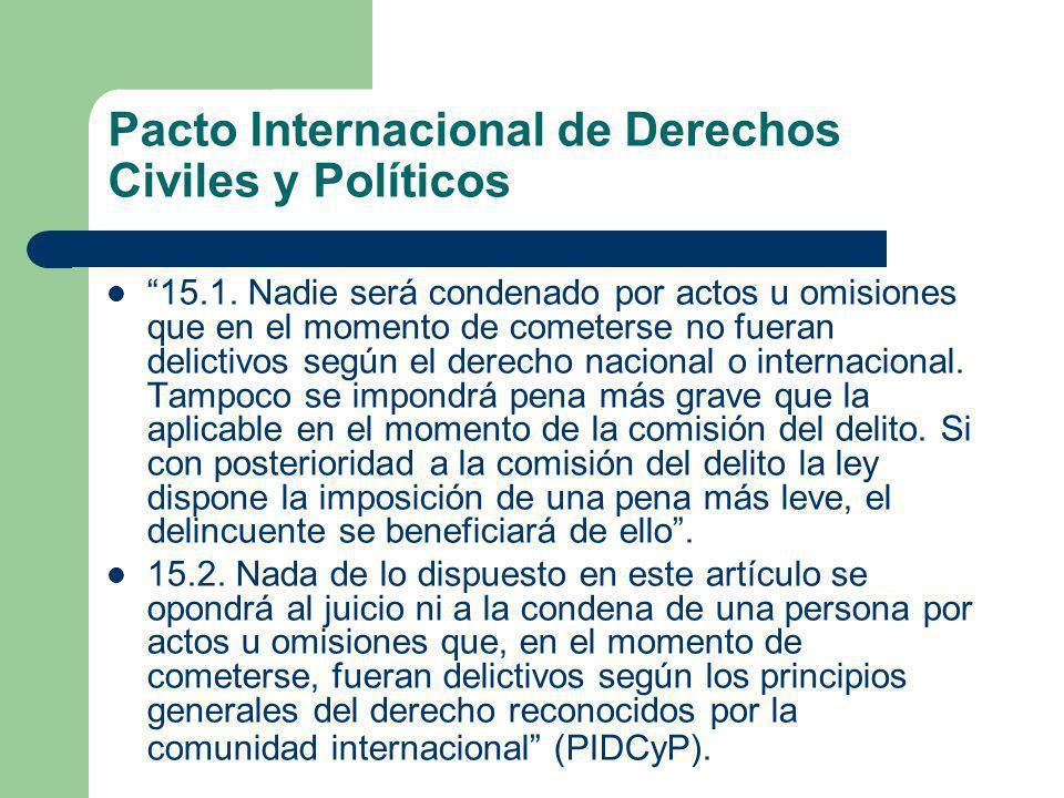Pacto Internacional de Derechos Civiles y Políticos 15.1. Nadie será condenado por actos u omisiones que en el momento de cometerse no fueran delictiv