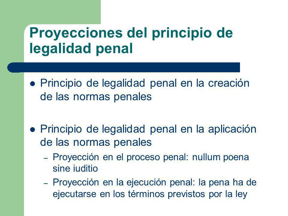 Proyecciones del principio de legalidad penal Principio de legalidad penal en la creación de las normas penales Principio de legalidad penal en la apl