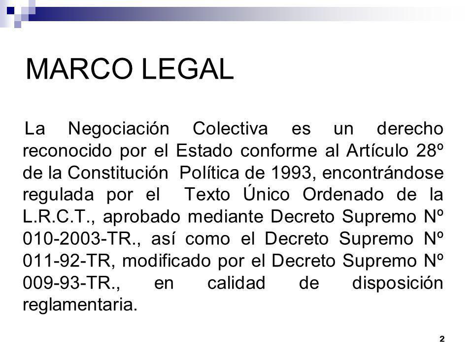 2 MARCO LEGAL La Negociación Colectiva es un derecho reconocido por el Estado conforme al Artículo 28º de la Constitución Política de 1993, encontrándose regulada por el Texto Único Ordenado de la L.R.C.T., aprobado mediante Decreto Supremo Nº 010-2003-TR., así como el Decreto Supremo Nº 011-92-TR, modificado por el Decreto Supremo Nº 009-93-TR., en calidad de disposición reglamentaria.