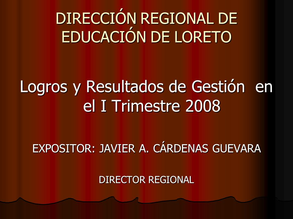 DIRECCIÓN REGIONAL DE EDUCACIÓN DE LORETO Logros y Resultados de Gestión en el I Trimestre 2008 EXPOSITOR: JAVIER A. CÁRDENAS GUEVARA DIRECTOR REGIONA