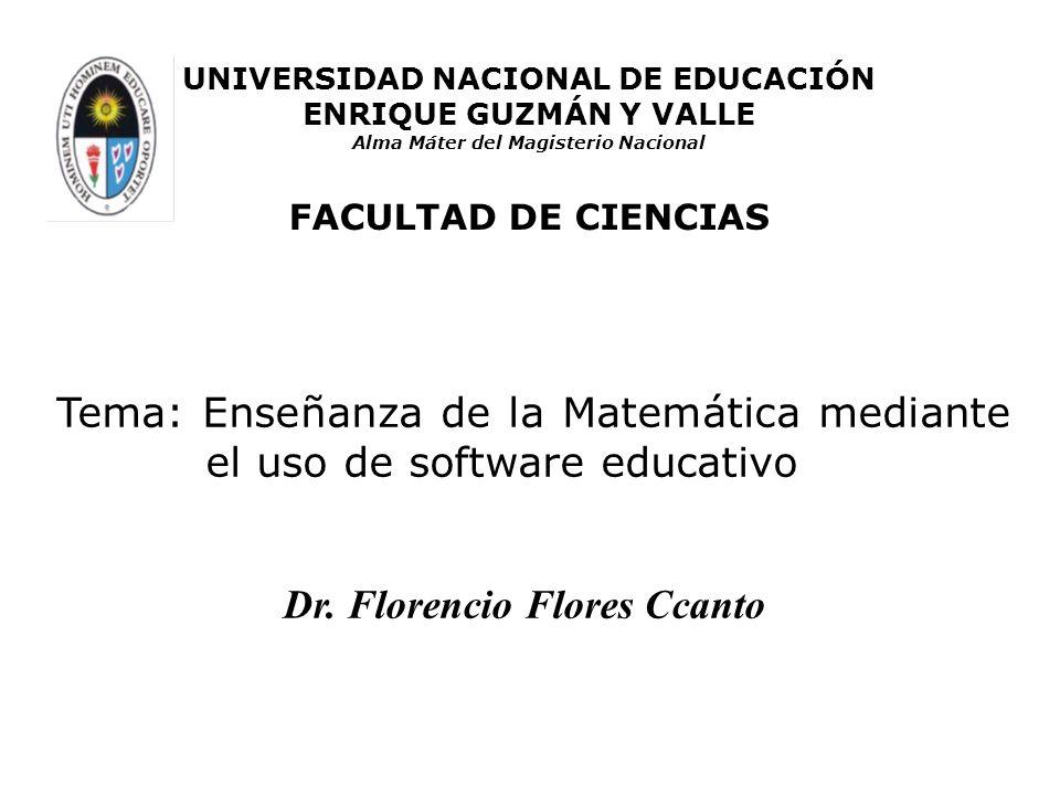 Tema: Enseñanza de la Matemática mediante el uso de software educativo Dr. Florencio Flores Ccanto UNIVERSIDAD NACIONAL DE EDUCACIÓN ENRIQUE GUZMÁN Y