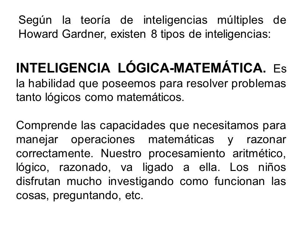Según la teoría de inteligencias múltiples de Howard Gardner, existen 8 tipos de inteligencias: INTELIGENCIA LÓGICA-MATEMÁTICA. Es la habilidad que po
