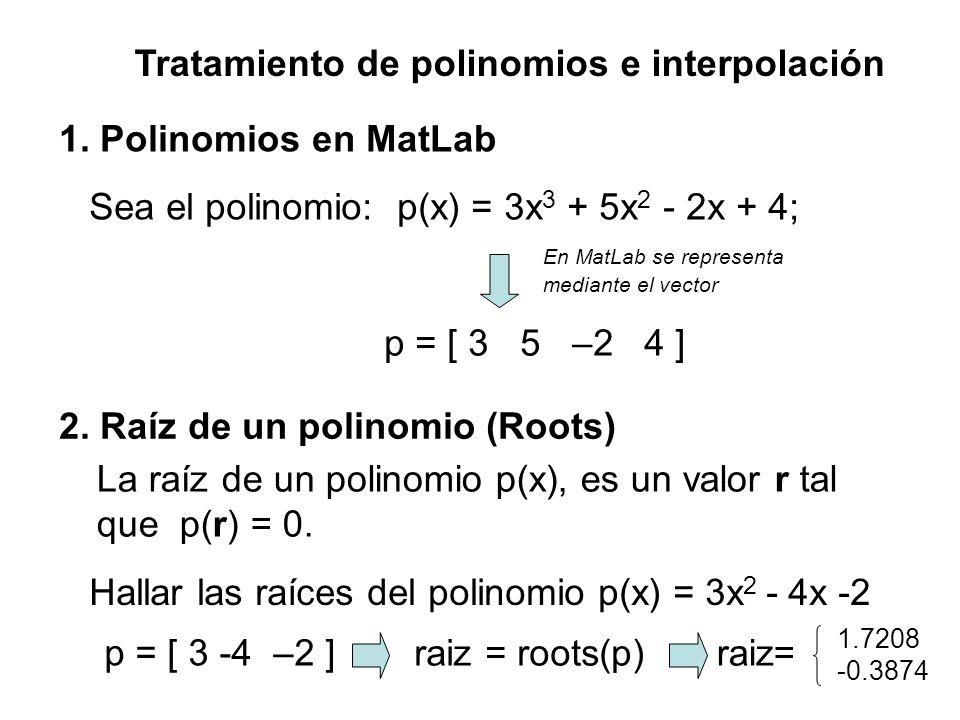 Tratamiento de polinomios e interpolación 1. Polinomios en MatLab Sea el polinomio: p(x) = 3x 3 + 5x 2 - 2x + 4; En MatLab se representa mediante el v