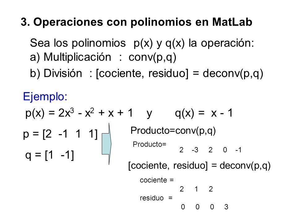 3. Operaciones con polinomios en MatLab Sea los polinomios p(x) y q(x) la operación: p = [2 -1 1 1] a) Multiplicación: conv(p,q) b) División : [cocien