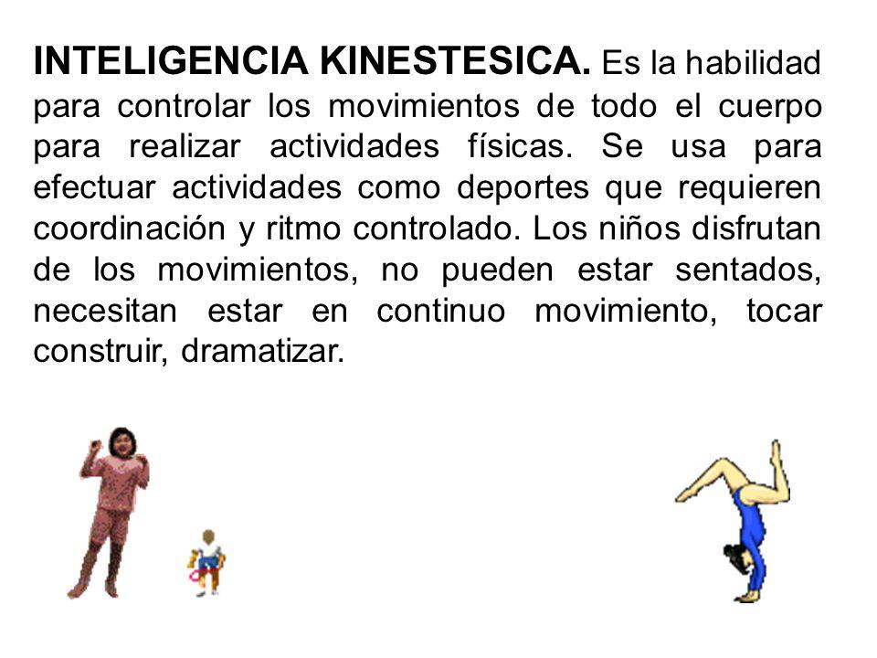 INTELIGENCIA KINESTESICA. Es la habilidad para controlar los movimientos de todo el cuerpo para realizar actividades físicas. Se usa para efectuar act