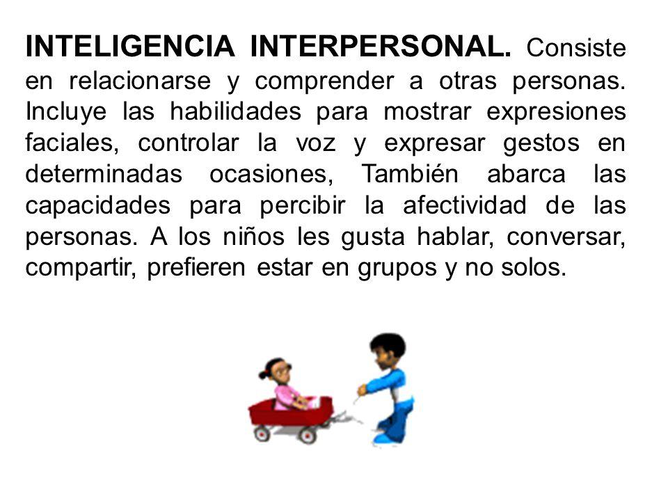 INTELIGENCIA INTERPERSONAL. Consiste en relacionarse y comprender a otras personas. Incluye las habilidades para mostrar expresiones faciales, control