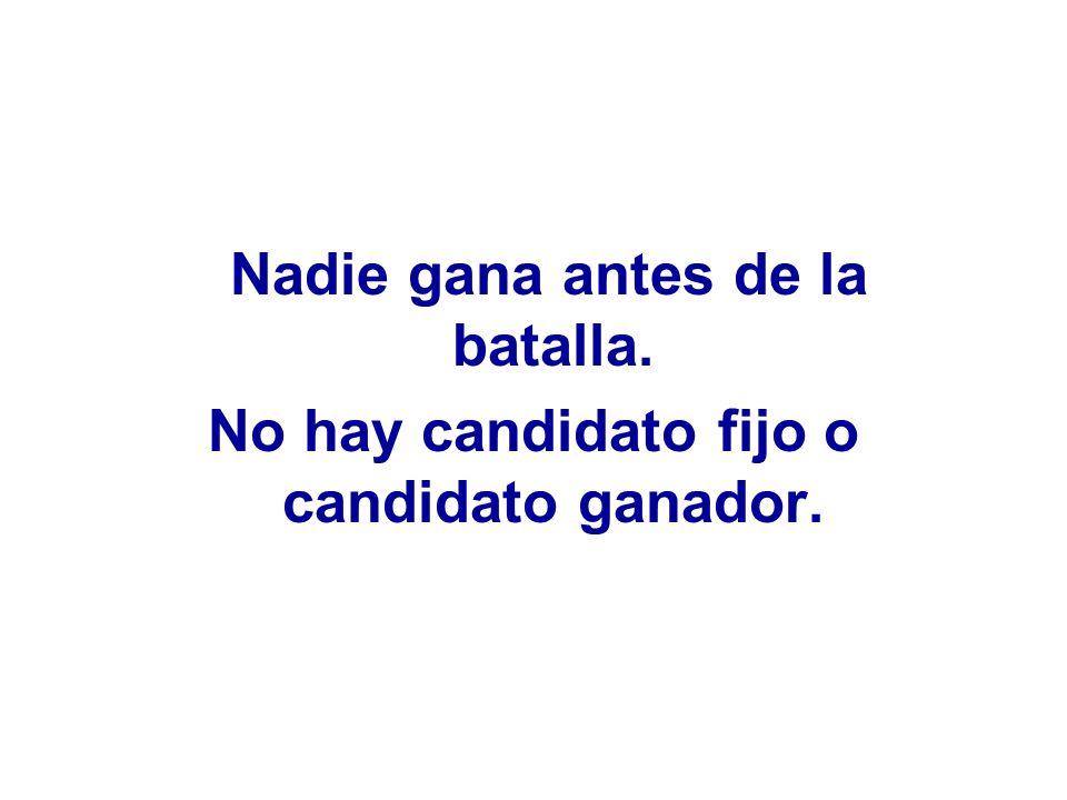 Nadie gana antes de la batalla. No hay candidato fijo o candidato ganador.
