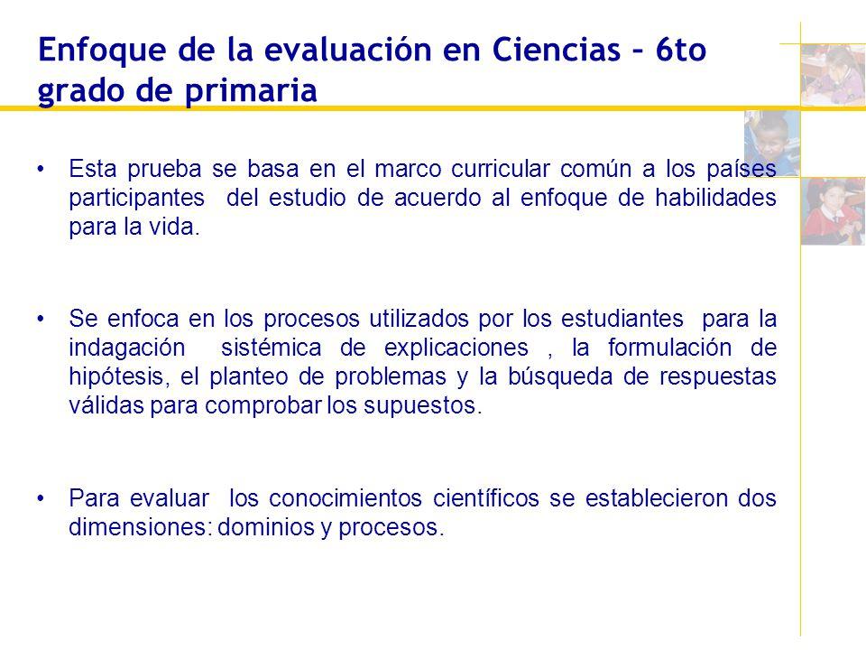 Enfoque de la evaluación en Ciencias – 6to grado de primaria Esta prueba se basa en el marco curricular común a los países participantes del estudio d