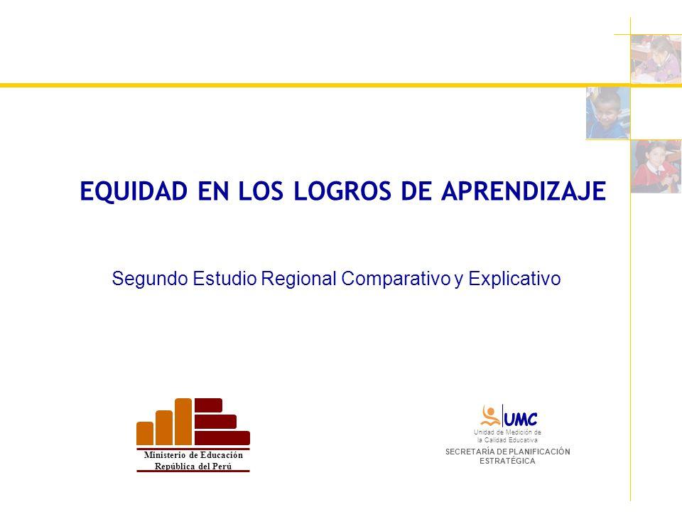 EQUIDAD EN LOS LOGROS DE APRENDIZAJE Segundo Estudio Regional Comparativo y Explicativo Ministerio de Educación República del Perú Unidad de Medición