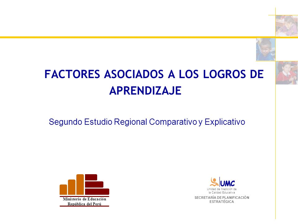 FACTORES ASOCIADOS A LOS LOGROS DE APRENDIZAJE Segundo Estudio Regional Comparativo y Explicativo Ministerio de Educación República del Perú Unidad de