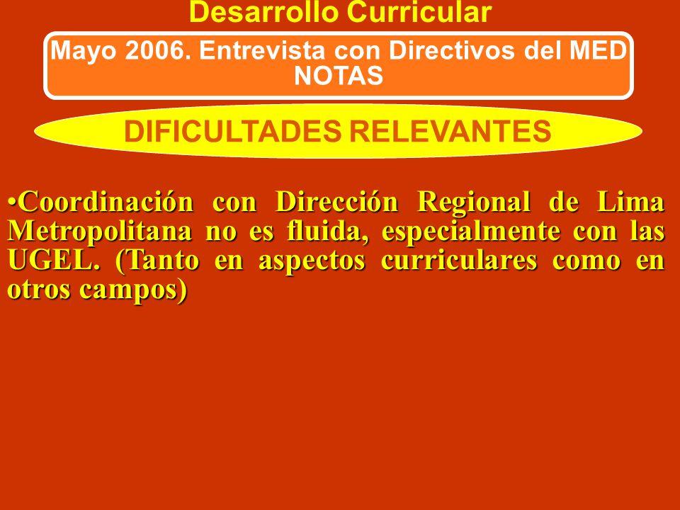 DIFICULTADES RELEVANTES Desarrollo Curricular Mayo 2006. Entrevista con Directivos del MED NOTAS Inadecuado manejo presupuestal en las regiones al no