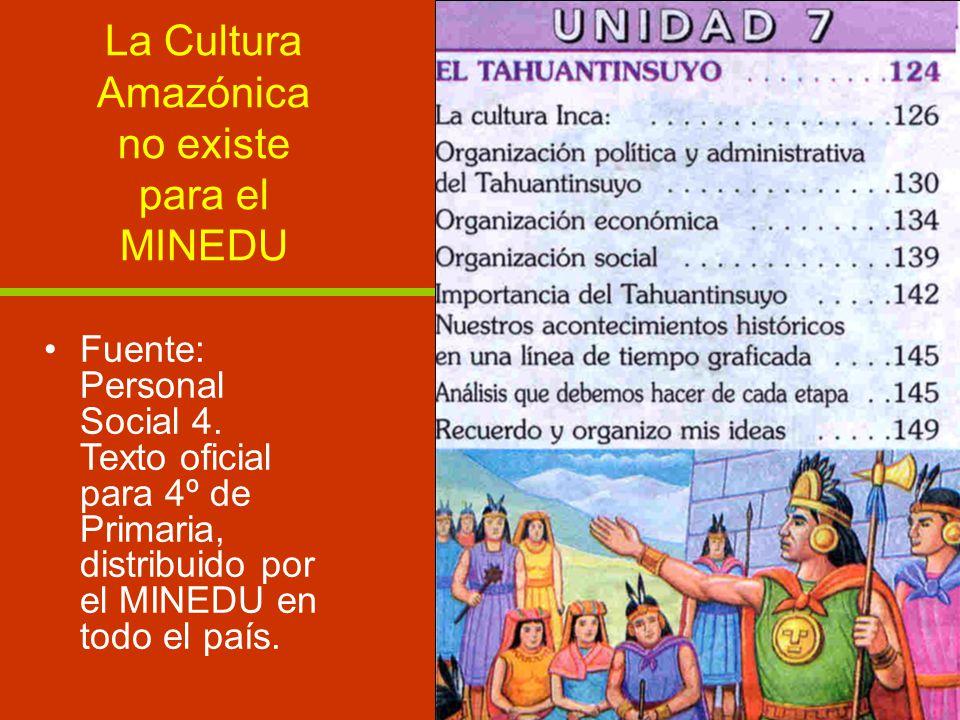 La Cultura Amazónica no existe para el MINEDU Fuente: Personal Social 4. Texto oficial para 4º de Primaria, distribuido por el MINEDU en todo el país.