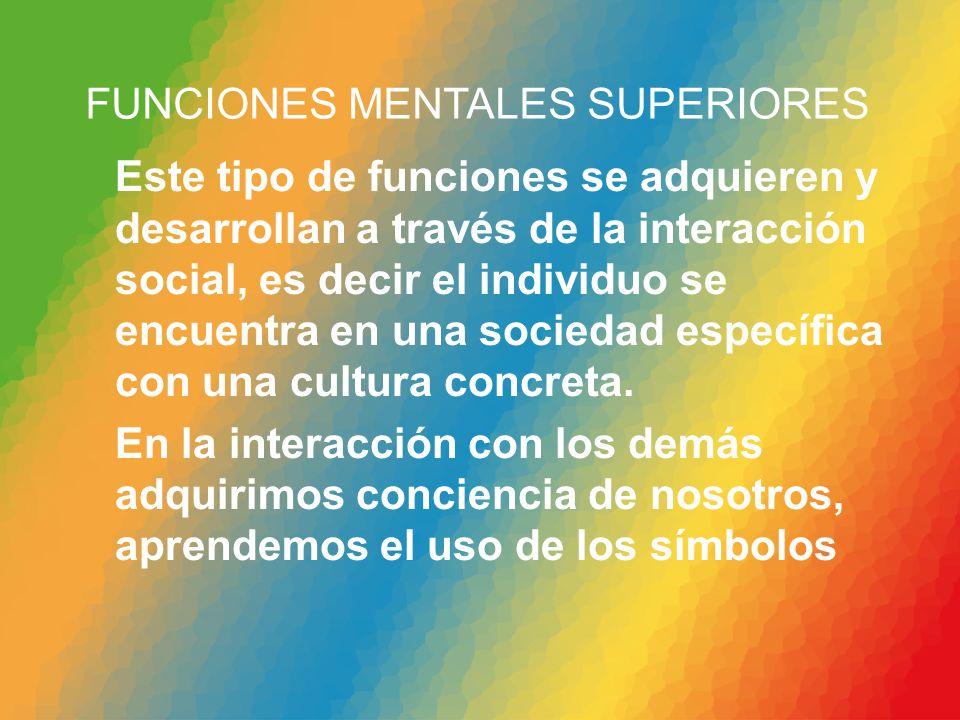 FUNCIONES MENTALES SUPERIORES Este tipo de funciones se adquieren y desarrollan a través de la interacción social, es decir el individuo se encuentra