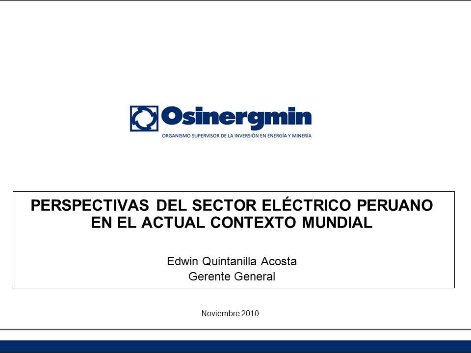 PERSPECTIVAS DEL SECTOR ELÉCTRICO PERUANO EN EL ACTUAL CONTEXTO MUNDIAL Edwin Quintanilla Acosta Gerente General Noviembre 2010