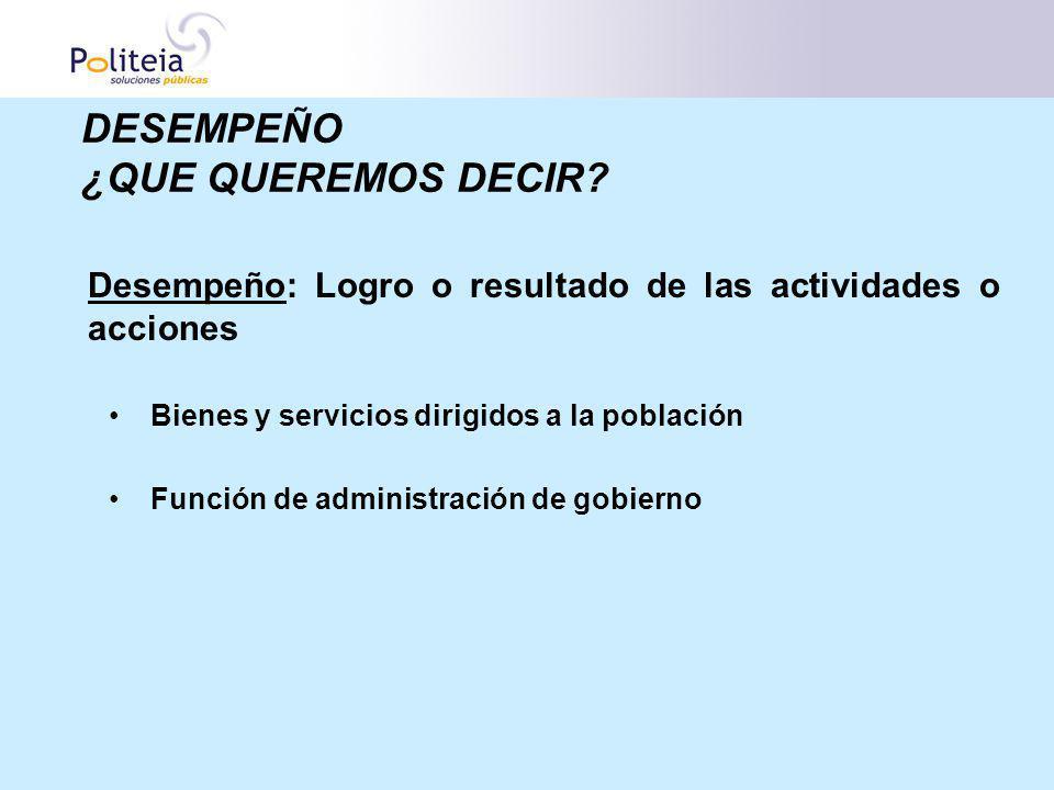 Desempeño: Logro o resultado de las actividades o acciones Bienes y servicios dirigidos a la población Función de administración de gobierno DESEMPEÑO