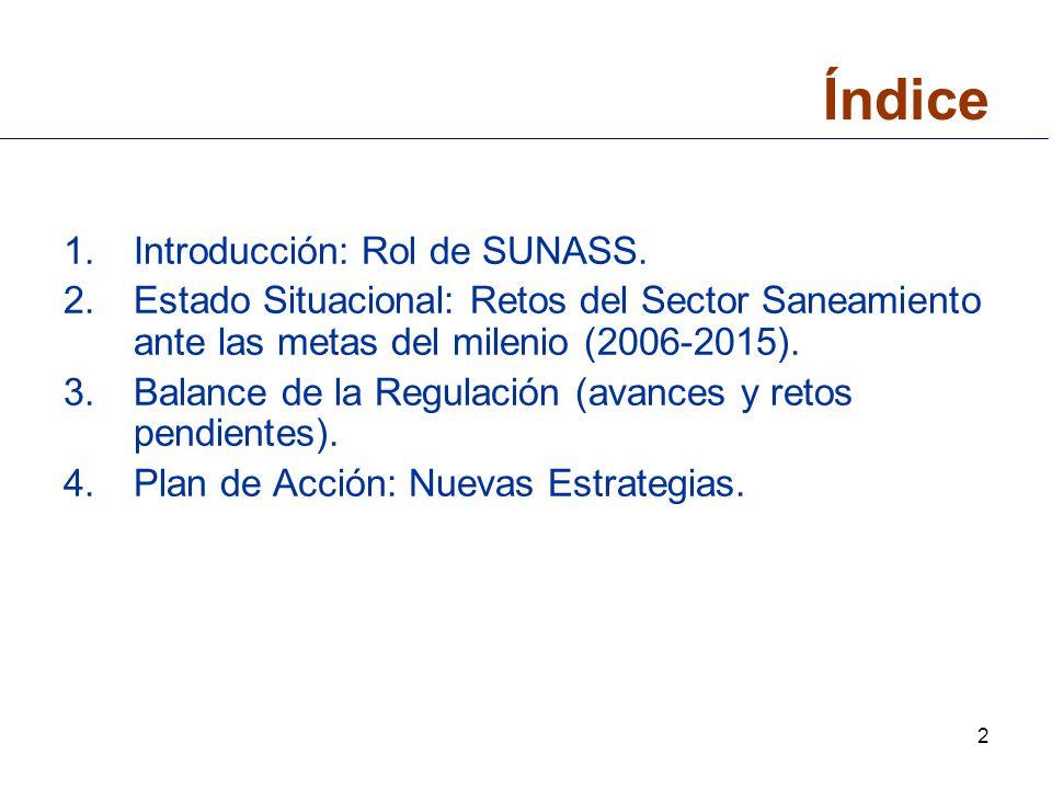 2 Índice 1.Introducción: Rol de SUNASS. 2.Estado Situacional: Retos del Sector Saneamiento ante las metas del milenio (2006-2015). 3.Balance de la Reg