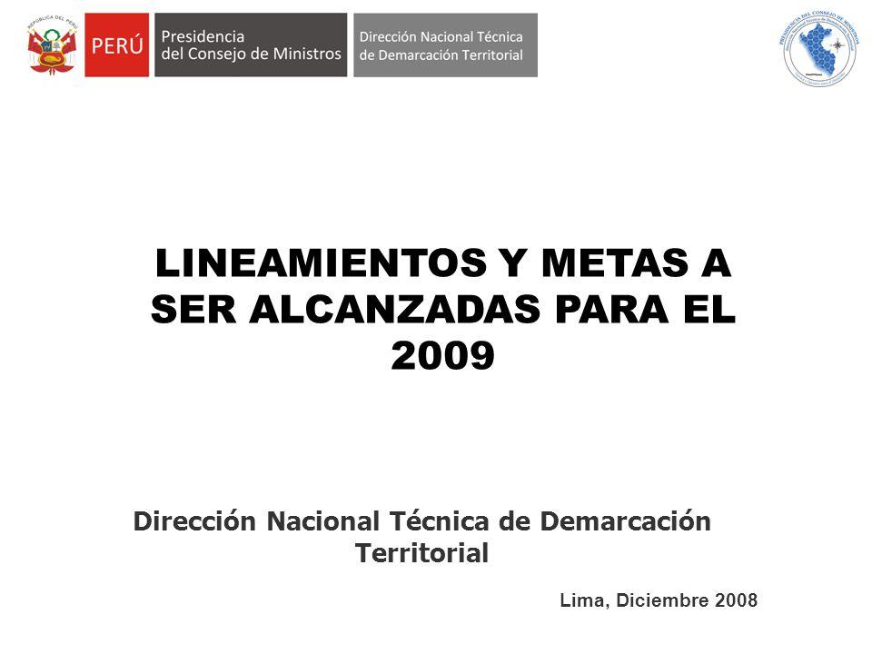 Lima, Diciembre 2008 Dirección Nacional Técnica de Demarcación Territorial LINEAMIENTOS Y METAS A SER ALCANZADAS PARA EL 2009