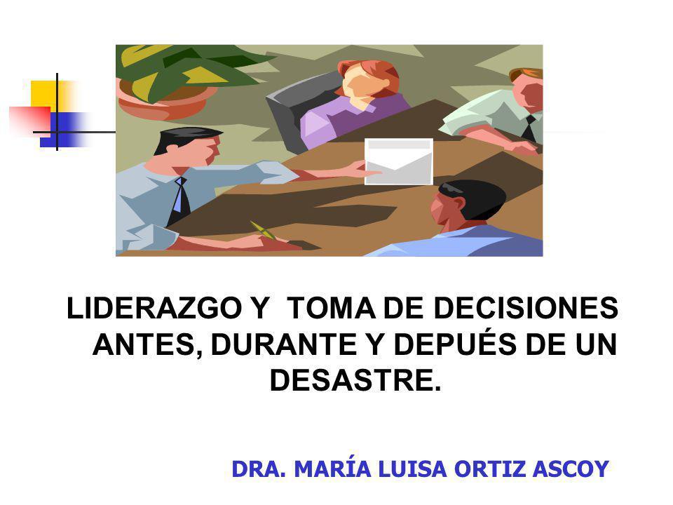 LIDERAZGO Y TOMA DE DECISIONES ANTES, DURANTE Y DEPUÉS DE UN DESASTRE. DRA. MARÍA LUISA ORTIZ ASCOY