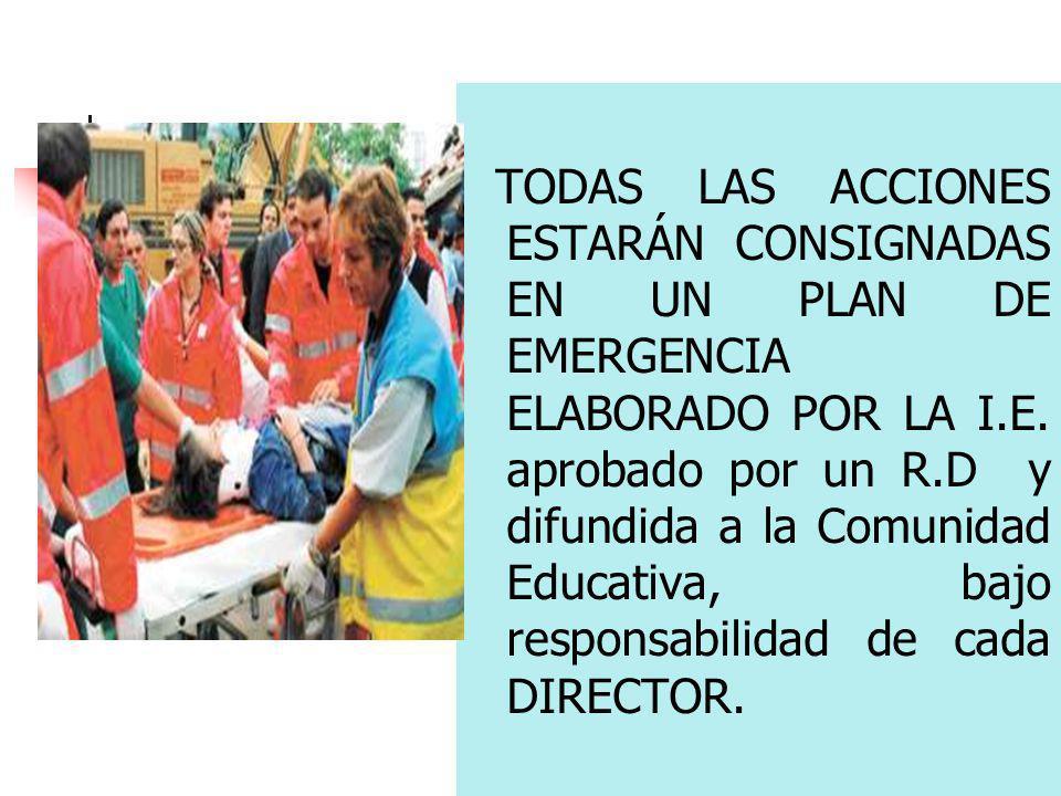 TODAS LAS ACCIONES ESTARÁN CONSIGNADAS EN UN PLAN DE EMERGENCIA ELABORADO POR LA I.E. aprobado por un R.D y difundida a la Comunidad Educativa, bajo r