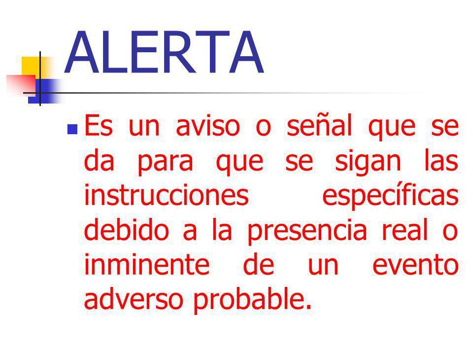 ALERTA Es un aviso o señal que se da para que se sigan las instrucciones específicas debido a la presencia real o inminente de un evento adverso proba