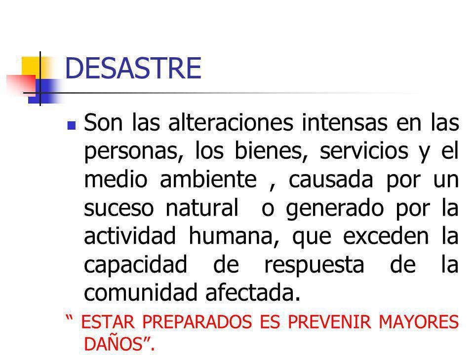 DESASTRE Son las alteraciones intensas en las personas, los bienes, servicios y el medio ambiente, causada por un suceso natural o generado por la act