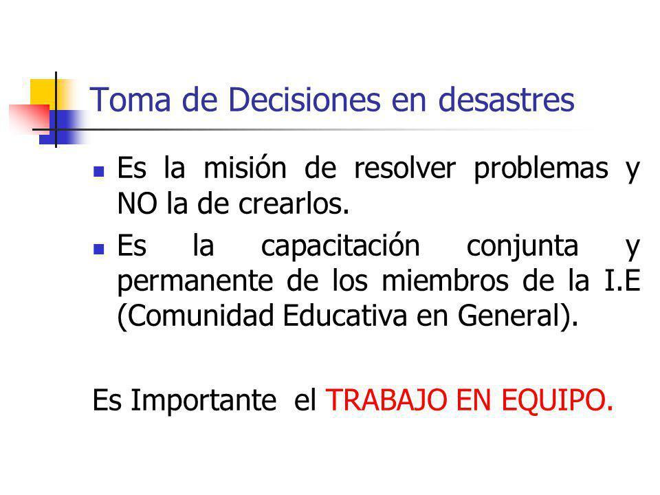 Toma de Decisiones en desastres Es la misión de resolver problemas y NO la de crearlos. Es la capacitación conjunta y permanente de los miembros de la