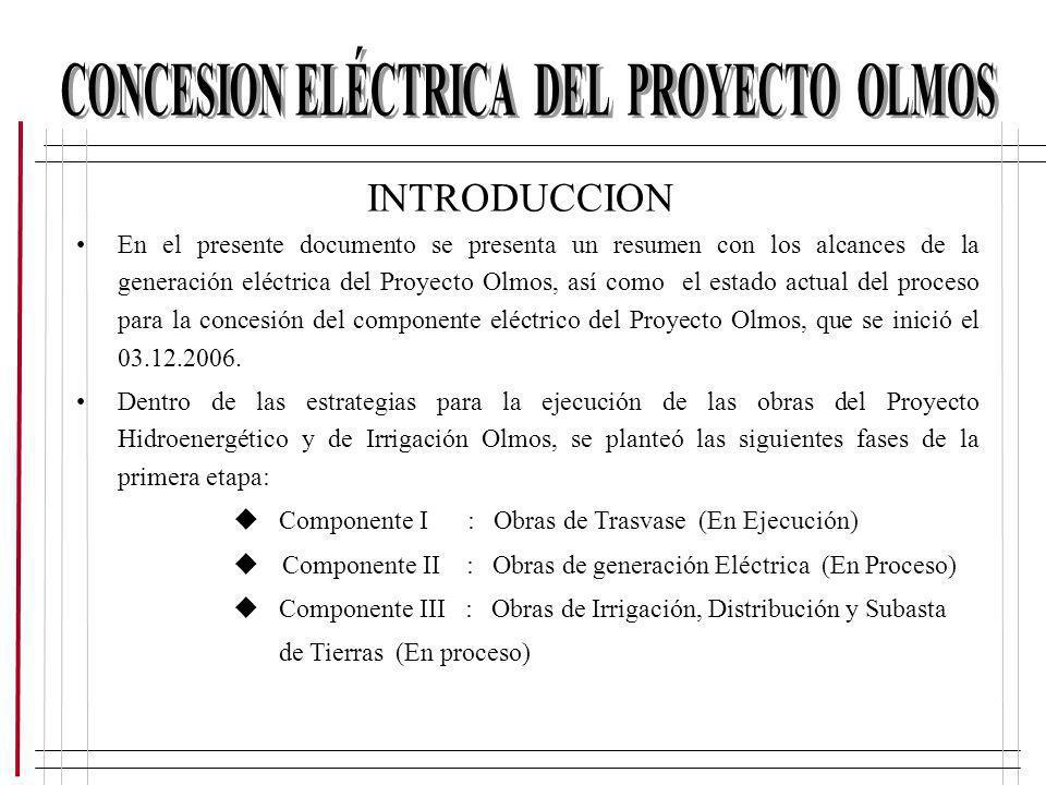 INTRODUCCION En el presente documento se presenta un resumen con los alcances de la generación eléctrica del Proyecto Olmos, así como el estado actual
