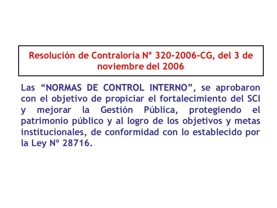Resolución de Contraloría N° 320-2006-CG, del 3 de noviembre del 2006 NORMAS DE CONTROL INTERNO Las NORMAS DE CONTROL INTERNO, se aprobaron con el objetivo de propiciar el fortalecimiento del SCI y mejorar la Gestión Pública, protegiendo el patrimonio público y al logro de los objetivos y metas institucionales, de conformidad con lo establecido por la Ley Nº 28716.