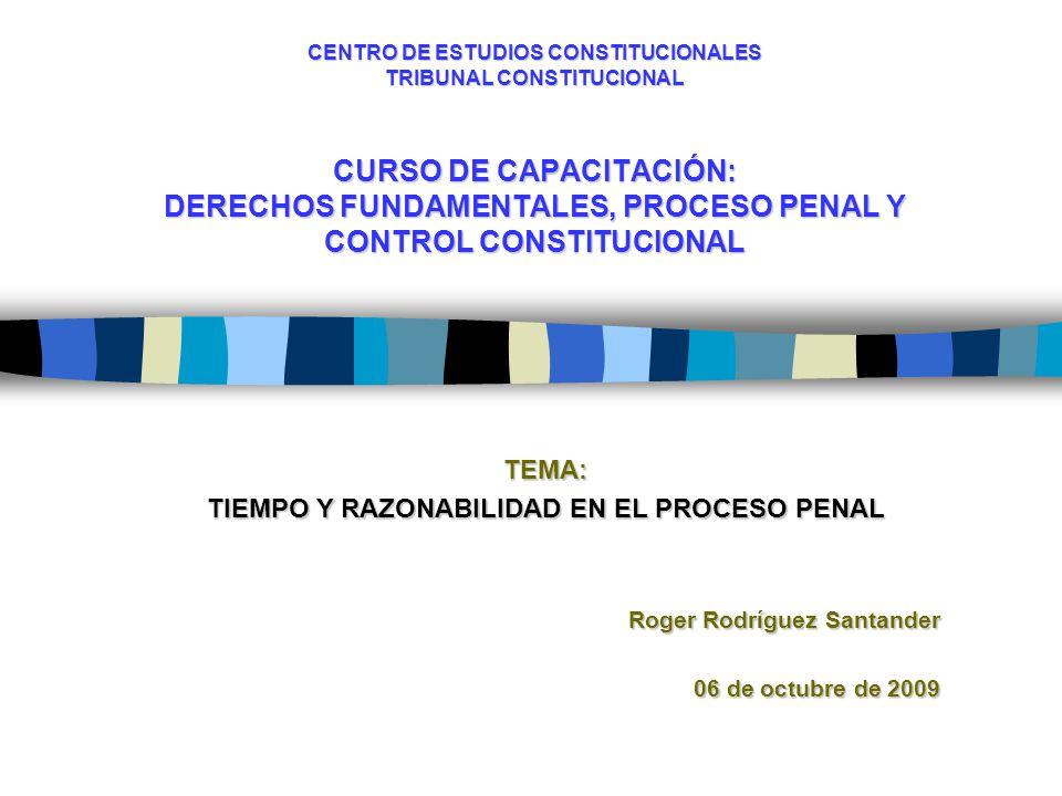 CENTRO DE ESTUDIOS CONSTITUCIONALES TRIBUNAL CONSTITUCIONAL CURSO DE CAPACITACIÓN: DERECHOS FUNDAMENTALES, PROCESO PENAL Y CONTROL CONSTITUCIONAL TEMA: TIEMPO Y RAZONABILIDAD EN EL PROCESO PENAL Roger Rodríguez Santander 06 de octubre de 2009