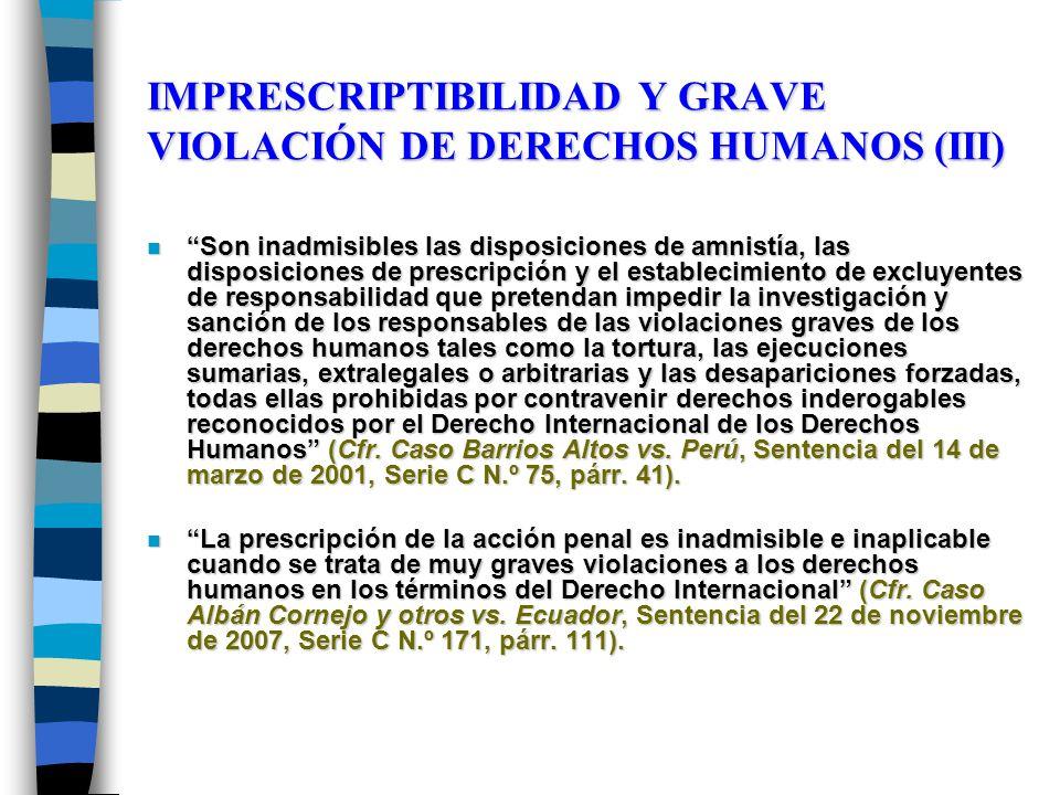 IMPRESCRIPTIBILIDAD Y GRAVE VIOLACIÓN DE DERECHOS HUMANOS (III) n Son inadmisibles las disposiciones de amnistía, las disposiciones de prescripción y el establecimiento de excluyentes de responsabilidad que pretendan impedir la investigación y sanción de los responsables de las violaciones graves de los derechos humanos tales como la tortura, las ejecuciones sumarias, extralegales o arbitrarias y las desapariciones forzadas, todas ellas prohibidas por contravenir derechos inderogables reconocidos por el Derecho Internacional de los Derechos Humanos (Cfr.