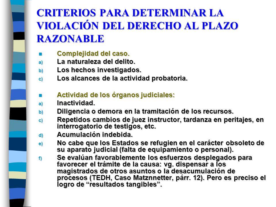CRITERIOS PARA DETERMINAR LA VIOLACIÓN DEL DERECHO AL PLAZO RAZONABLE n Complejidad del caso. a) La naturaleza del delito. b) Los hechos investigados.